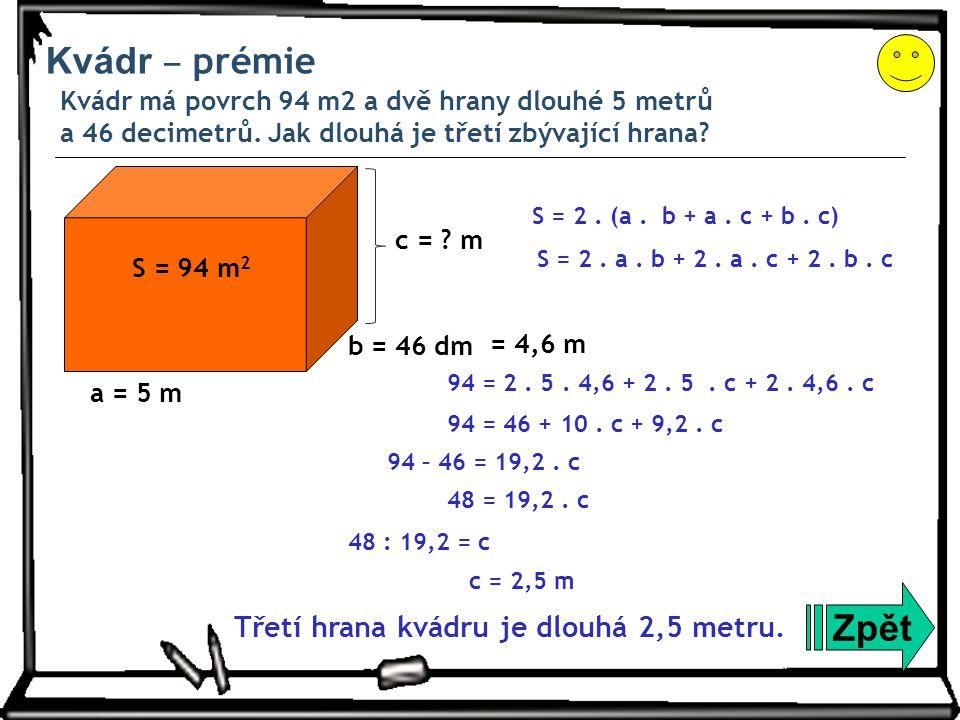 Kvádr ‒ prémie Kvádr má povrch 94 m2 a dvě hrany dlouhé 5 metrů a 46 decimetrů. Jak dlouhá je třetí zbývající hrana? Zpět a = 5 m S = 94 m 2 S = 2. (a