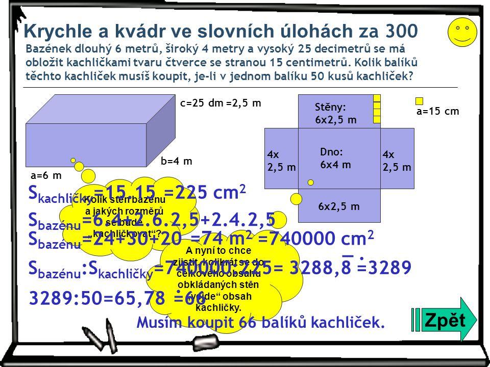 Krychle a kvádr ve slovních úlohách za 300 Bazének dlouhý 6 metrů, široký 4 metry a vysoký 25 decimetrů se má obložit kachličkami tvaru čtverce se stranou 15 centimetrů.