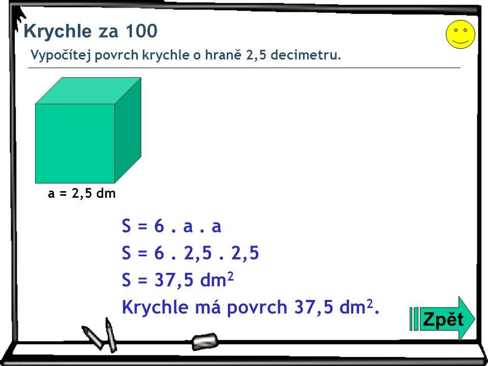 Krychle za 100 Vypočítej povrch krychle o hraně 2,5 decimetru. Zpět S = 6. a. a S = 6. 2,5. 2,5 S = 37,5 dm 2 Krychle má povrch 37,5 dm 2. a = 2,5 dm
