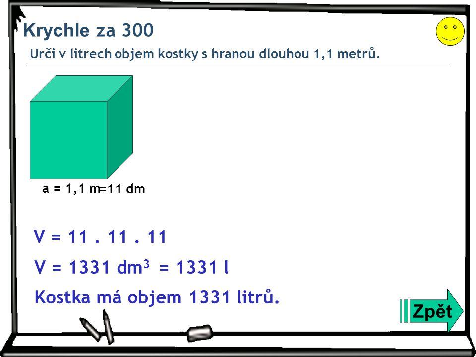 Krychle za 300 Urči v litrech objem kostky s hranou dlouhou 1,1 metrů. Zpět Kostka má objem 1331 litrů. V = 1331 dm 3 a = 1,1 m V = 11. 11. 11 =11 dm