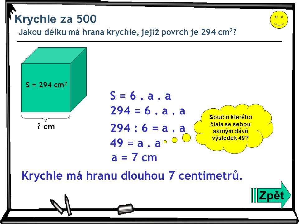 Krychle za 500 Jakou délku má hrana krychle, jejíž povrch je 294 cm 2 ? Zpět S = 6. a. a 294 = 6. a. a 294 : 6 = a. a 49 = a. a a = 7 cm Krychle má hr