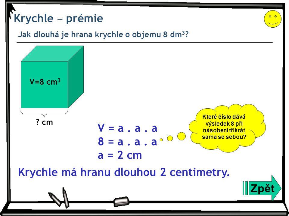 Krychle ‒ prémie Jak dlouhá je hrana krychle o objemu 8 dm 3 ? Zpět Krychle má hranu dlouhou 2 centimetry. 8 = a. a. a a = 2 cm V = a. a. a V=8 cm 3 ?