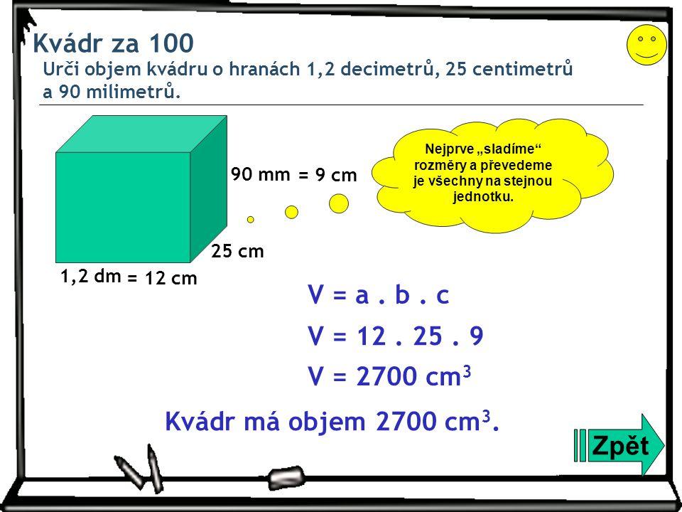 Kvádr za 100 Urči objem kvádru o hranách 1,2 decimetrů, 25 centimetrů a 90 milimetrů. Zpět 1,2 dm = 12 cm V = a. b. c V = 12. 25. 9 V = 2700 cm 3 Kvád