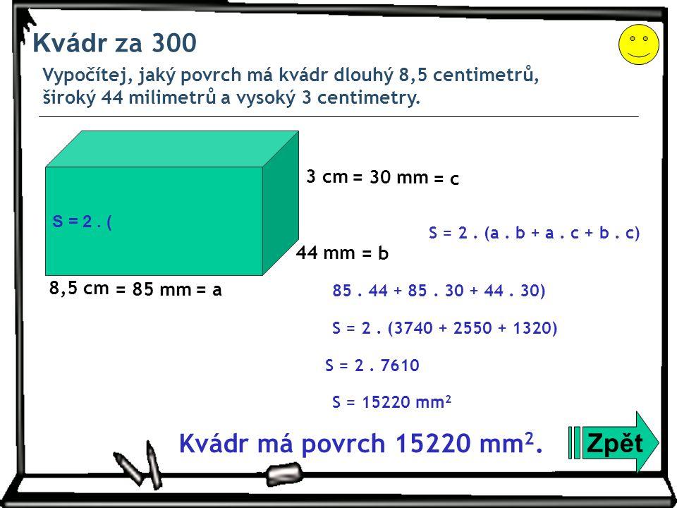 Kvádr za 300 Vypočítej, jaký povrch má kvádr dlouhý 8,5 centimetrů, široký 44 milimetrů a vysoký 3 centimetry. Zpět S = 2. (3740 + 2550 + 1320) S = 2.