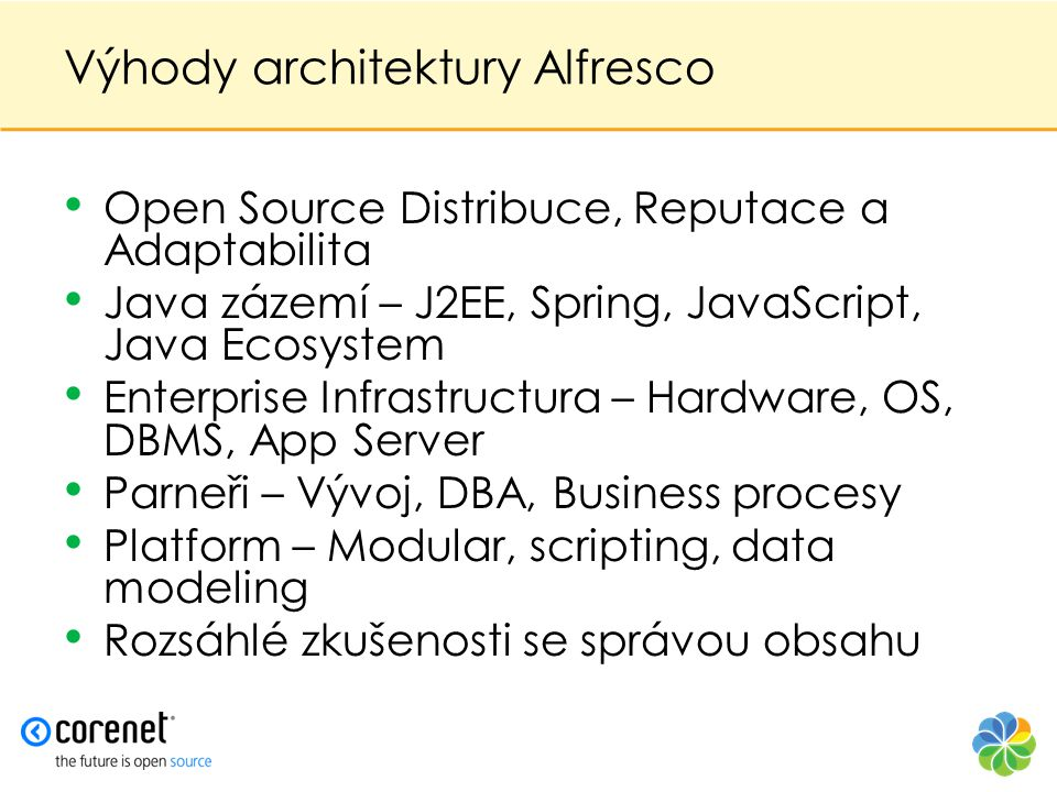 Výhody architektury Alfresco • Open Source Distribuce, Reputace a Adaptabilita • Java zázemí – J2EE, Spring, JavaScript, Java Ecosystem • Enterprise Infrastructura – Hardware, OS, DBMS, App Server • Parneři – Vývoj, DBA, Business procesy • Platform – Modular, scripting, data modeling • Rozsáhlé zkušenosti se správou obsahu