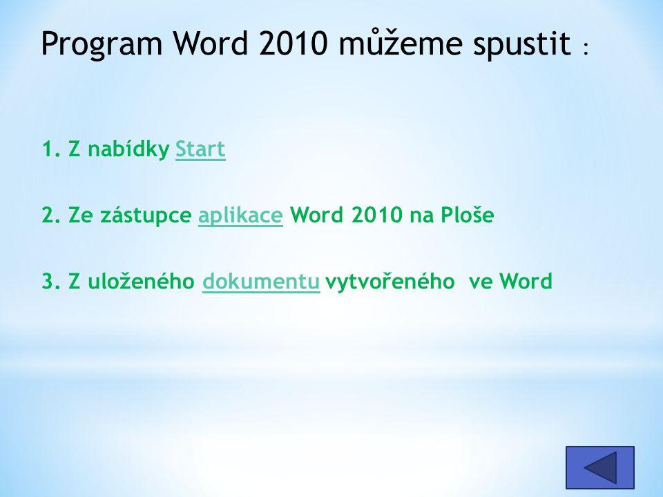 Program Word 2010 můžeme spustit : 1. Z nabídky Start 2. Ze zástupce aplikace Word 2010 na Ploše 3. Z uloženého dokumentu vytvořeného ve WordStartapli