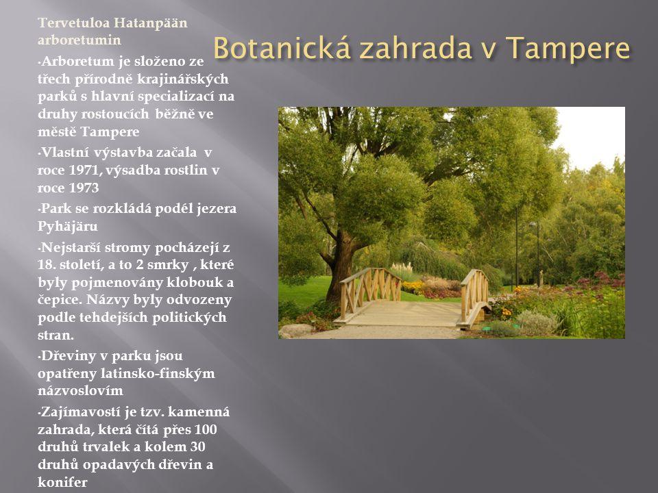 Botanická zahrada v Tampere Tervetuloa Hatanpään arboretumin • Arboretum je složeno ze třech přírodně krajinářských parků s hlavní specializací na druhy rostoucích běžně ve městě Tampere • Vlastní výstavba začala v roce 1971, výsadba rostlin v roce 1973 • Park se rozkládá podél jezera Pyhäjäru • Nejstarší stromy pocházejí z 18.