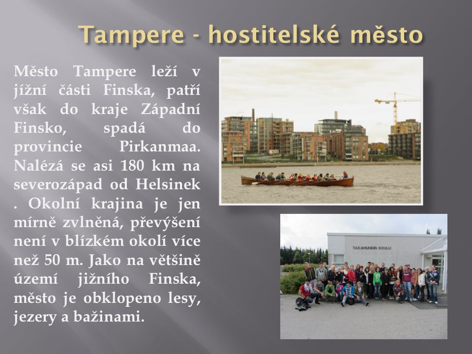 Město Tampere leží v jížní části Finska, patří však do kraje Západní Finsko, spadá do provincie Pirkanmaa. Nalézá se asi 180 km na severozápad od Hels