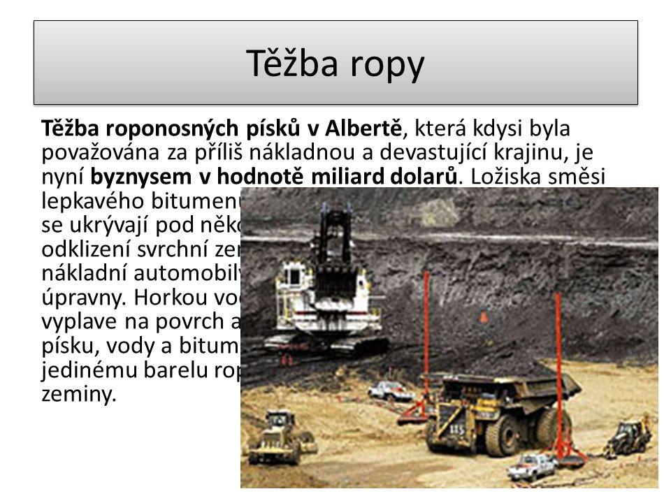 Těžba ropy Těžba roponosných písků v Albertě, která kdysi byla považována za příliš nákladnou a devastující krajinu, je nyní byznysem v hodnotě miliard dolarů.