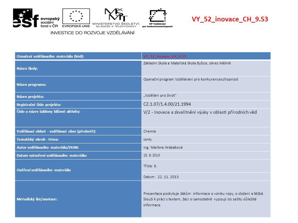 """VY_52_inovace_CH_9.53 Označení vzdělávacího materiálu (kód):VY_52_inovace_CH_9.53 Název školy: Základní škola a Mateřská škola Byšice, okres Mělník Název programu: Operační program Vzdělávání pro konkurenceschopnost Název projektu: """"Vzdělání pro život Registrační číslo projektu: CZ.1.07/1.4.00/21.1994 Číslo a název šablony klíčové aktivity: V/2 - Inovace a zkvalitnění výuky v oblasti přírodních věd Vzdělávací oblast - vzdělávací obor (předmět):Chemie Tematický okruh - téma:ionty Autor vzdělávacího materiálu/DUM:Ing."""