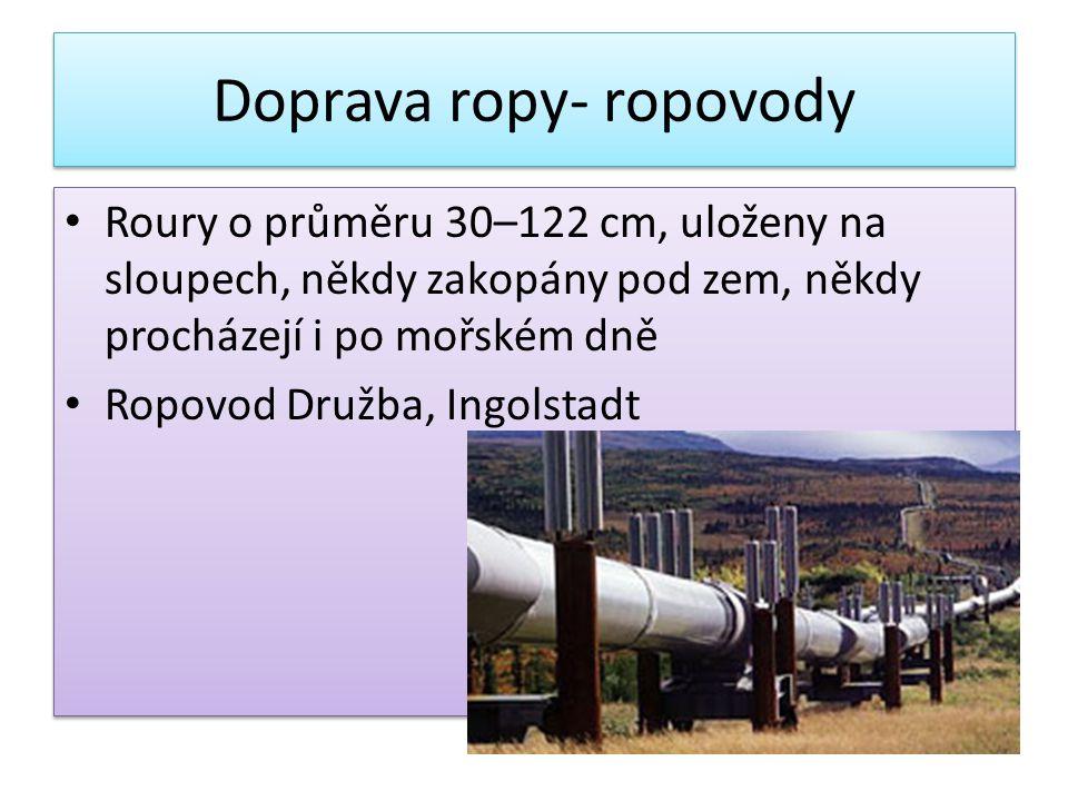 Doprava ropy- ropovody • Roury o průměru 30–122 cm, uloženy na sloupech, někdy zakopány pod zem, někdy procházejí i po mořském dně • Ropovod Družba, Ingolstadt • Roury o průměru 30–122 cm, uloženy na sloupech, někdy zakopány pod zem, někdy procházejí i po mořském dně • Ropovod Družba, Ingolstadt