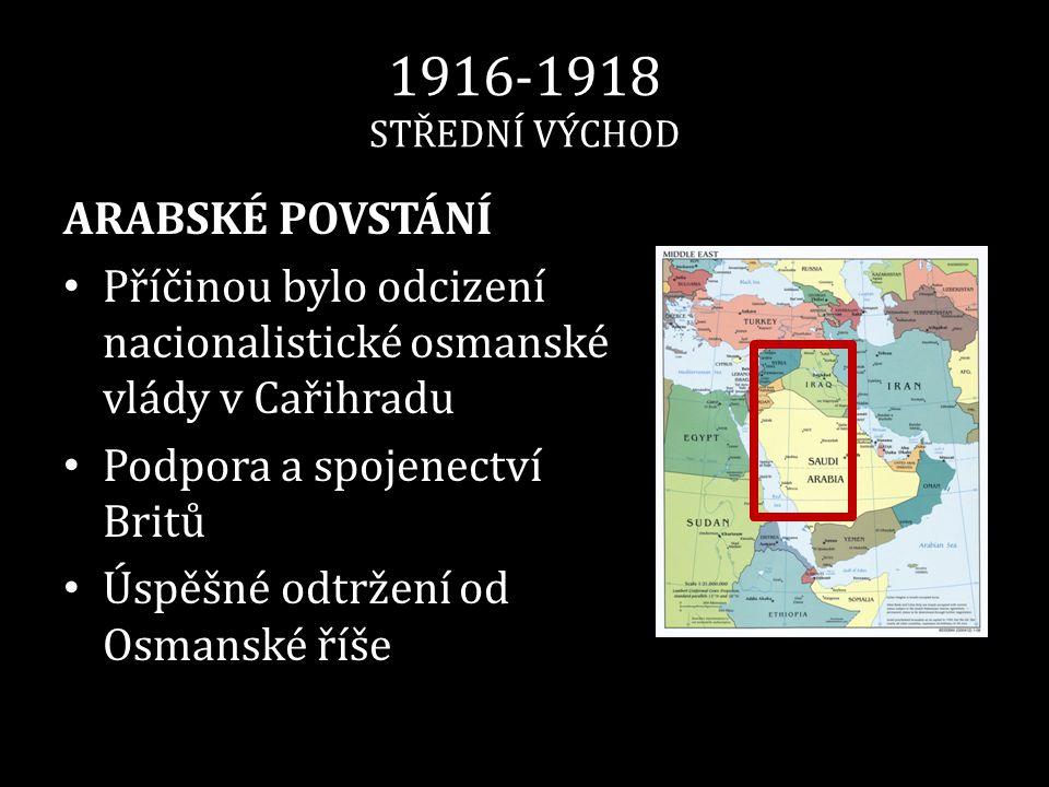 1916-1918 STŘEDNÍ VÝCHOD ARABSKÉ POVSTÁNÍ • Příčinou bylo odcizení nacionalistické osmanské vlády v Cařihradu • Podpora a spojenectví Britů • Úspěšné