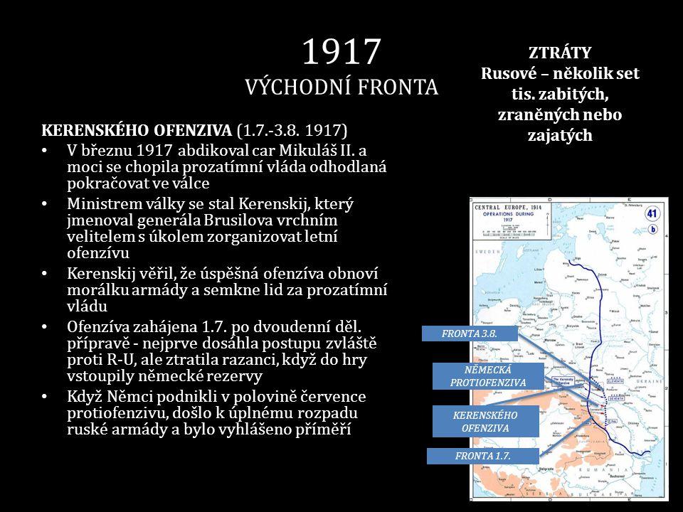 1917 VÝCHODNÍ FRONTA KERENSKÉHO OFENZIVA (1.7.-3.8. 1917) • V březnu 1917 abdikoval car Mikuláš II. a moci se chopila prozatímní vláda odhodlaná pokra
