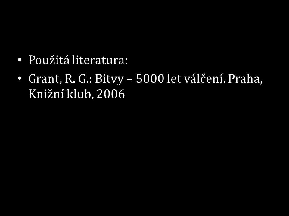 • Použitá literatura: • Grant, R. G.: Bitvy – 5000 let válčení. Praha, Knižní klub, 2006