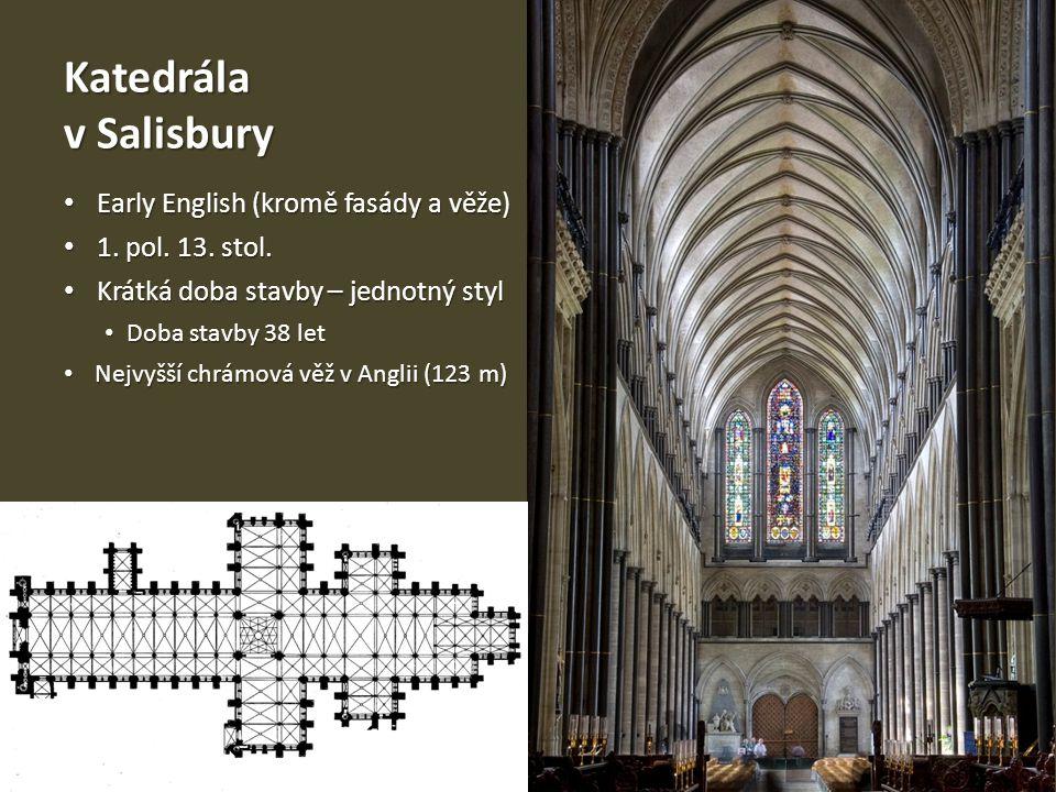 Katedrála v Salisbury • Early English (kromě fasády a věže) • 1. pol. 13. stol. • Krátká doba stavby – jednotný styl • Doba stavby 38 let • Nejvyšší c