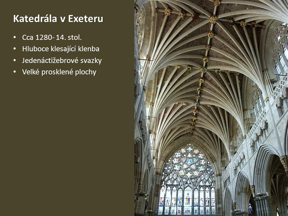 Katedrála v Exeteru • Cca 1280- 14. stol. • Hluboce klesající klenba • Jedenáctižebrové svazky • Velké prosklené plochy