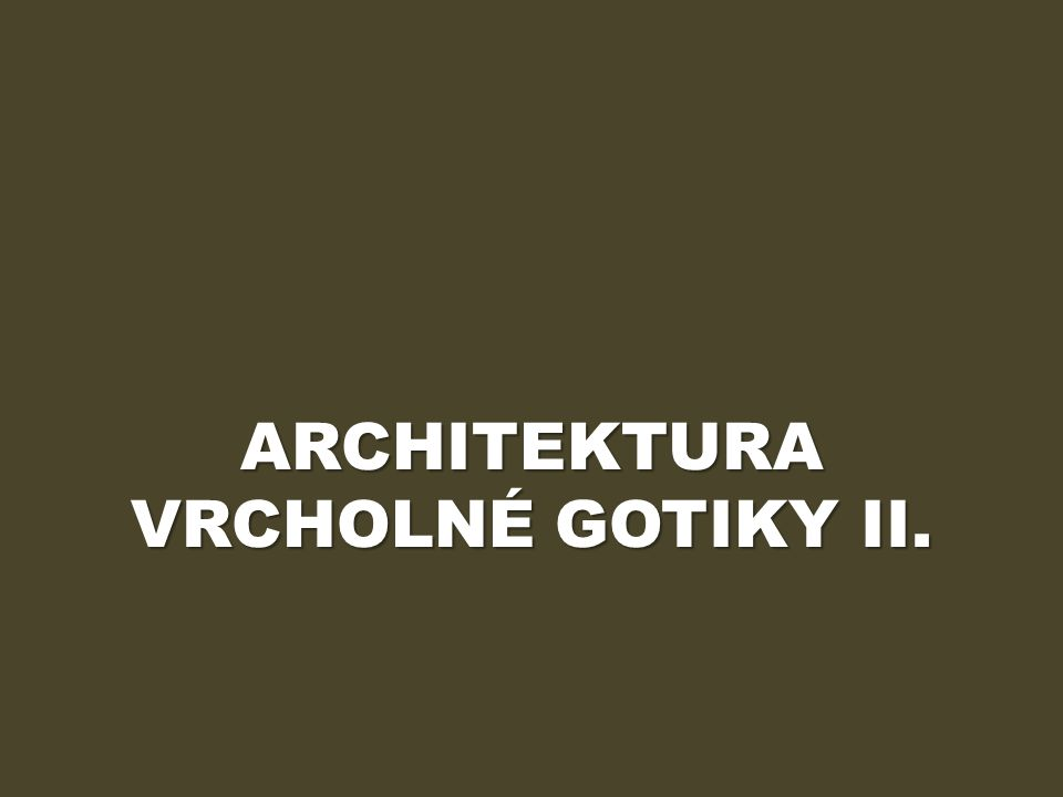 ARCHITEKTURA VRCHOLNÉ GOTIKY II.