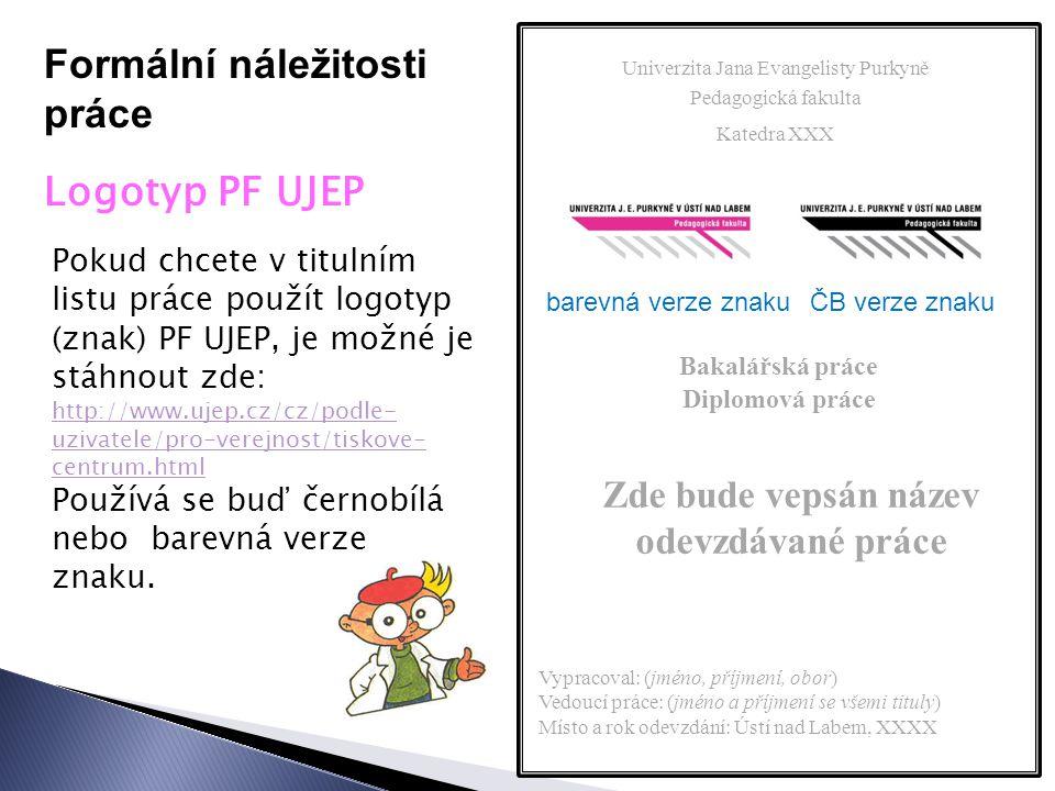 Formální náležitosti práce Logotyp PF UJEP Pokud chcete v titulním listu práce použít logotyp (znak) PF UJEP, je možné je stáhnout zde: http://www.ujep.cz/cz/podle- uzivatele/pro-verejnost/tiskove- centrum.html Používá se buď černobílá nebo barevná verze znaku.