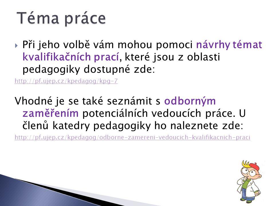 Při jeho volbě vám mohou pomoci návrhy témat kvalifikačních prací, které jsou z oblasti pedagogiky dostupné zde: http://pf.ujep.cz/kpedagog/kpg-7 Vhodné je se také seznámit s odborným zaměřením potenciálních vedoucích práce.