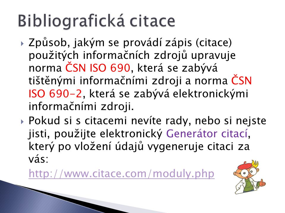  Způsob, jakým se provádí zápis (citace) použitých informačních zdrojů upravuje norma ČSN ISO 690, která se zabývá tištěnými informačními zdroji a norma ČSN ISO 690-2, která se zabývá elektronickými informačními zdroji.