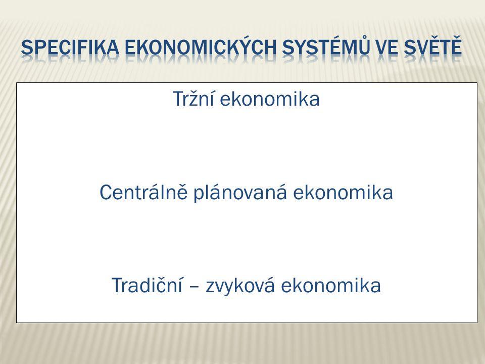 Tržní ekonomika Centrálně plánovaná ekonomika Tradiční – zvyková ekonomika