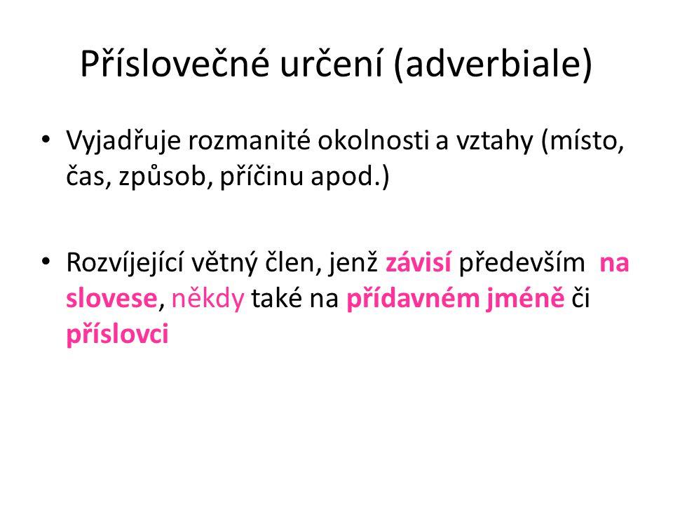 Příslovečné určení (adverbiale) • Vyjadřuje rozmanité okolnosti a vztahy (místo, čas, způsob, příčinu apod.) • Rozvíjející větný člen, jenž závisí pře