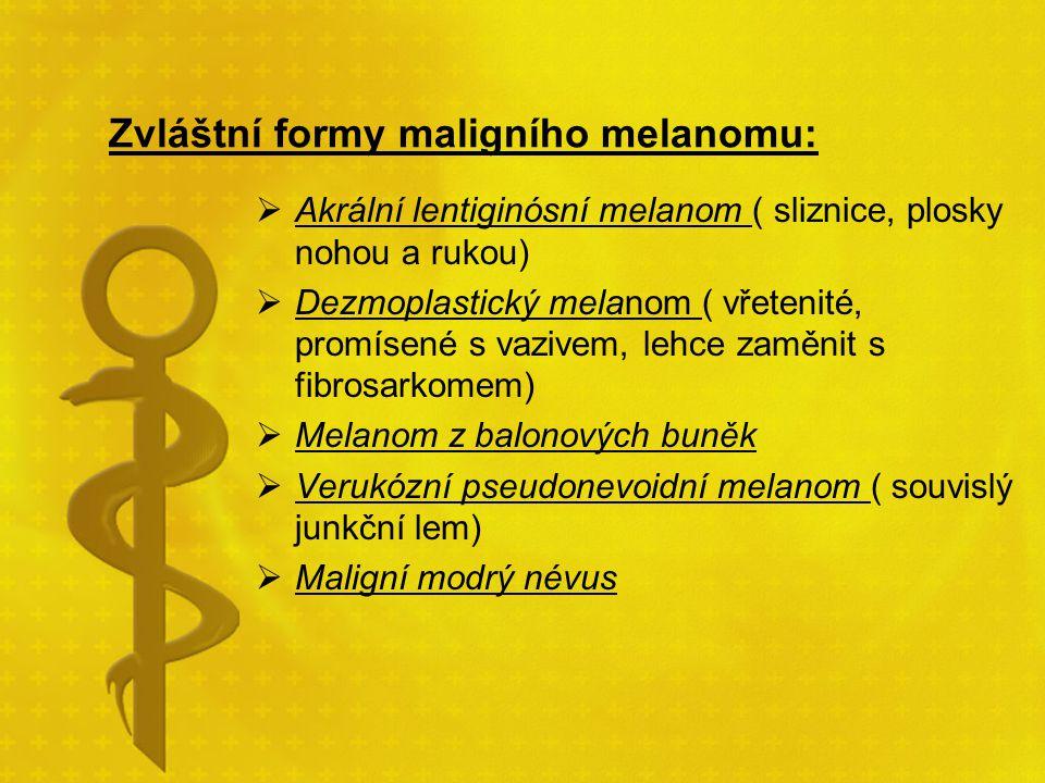 Zvláštní formy maligního melanomu:  Akrální lentiginósní melanom ( sliznice, plosky nohou a rukou)  Dezmoplastický melanom ( vřetenité, promísené s