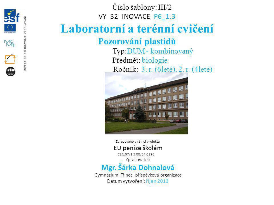 Číslo šablony: III/2 VY_32_INOVACE_P6_1.3 Laboratorní a terénní cvičení Pozorování plastidů Typ:DUM - kombinovaný Předmět: biologie Ročník: 3. r. (6le