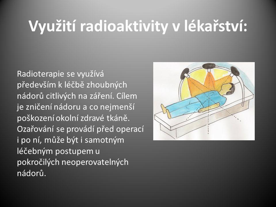Využití radioaktivity v lékařství: Radioterapie se využívá především k léčbě zhoubných nádorů citlivých na záření. Cílem je zničení nádoru a co nejmen
