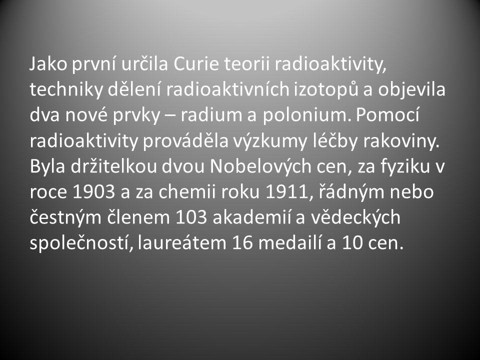 Jako první určila Curie teorii radioaktivity, techniky dělení radioaktivních izotopů a objevila dva nové prvky – radium a polonium. Pomocí radioaktivi