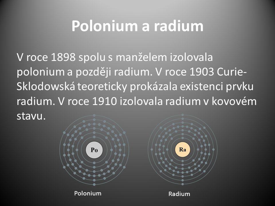 Polonium a radium V roce 1898 spolu s manželem izolovala polonium a později radium. V roce 1903 Curie- Sklodowská teoreticky prokázala existenci prvku