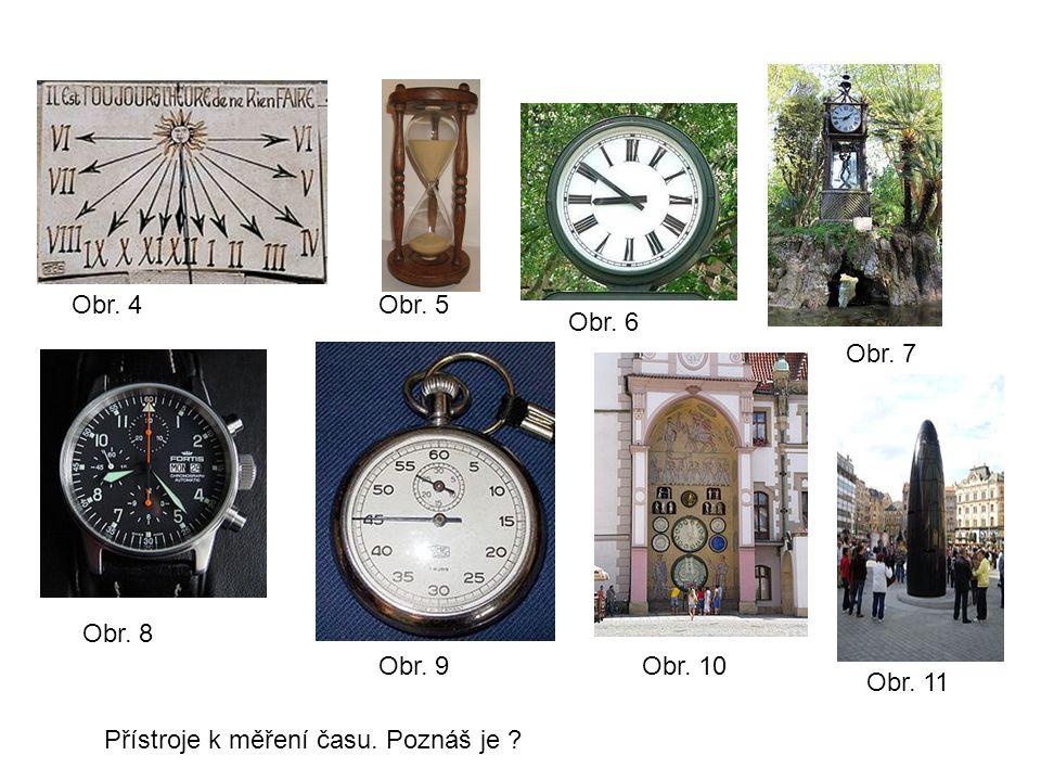 Obr. 4 Obr. 5 Obr. 6 Obr. 7 Obr. 8 Obr. 9 Obr. 10 Obr. 11 Přístroje k měření času. Poznáš je ?