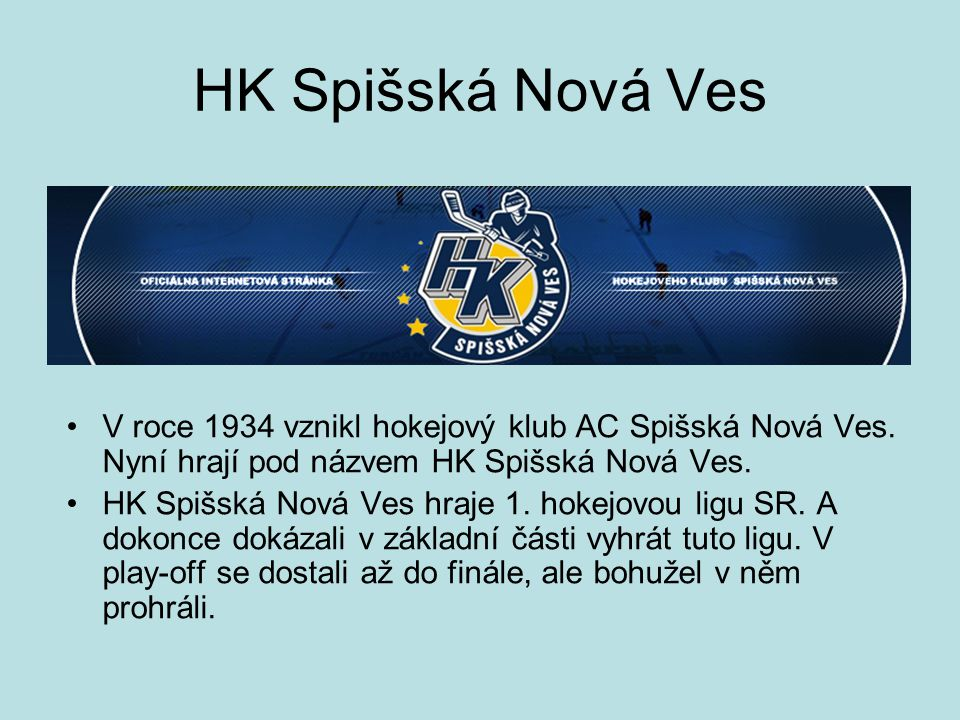 HK Spišská Nová Ves •V roce 1934 vznikl hokejový klub AC Spišská Nová Ves. Nyní hrají pod názvem HK Spišská Nová Ves. •HK Spišská Nová Ves hraje 1. ho