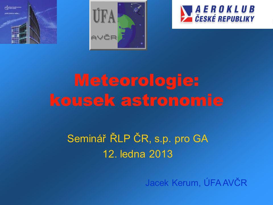 Meteorologie: kousek astronomie Seminář ŘLP ČR, s.p. pro GA 12. ledna 2013 Jacek Kerum, ÚFA AVČR