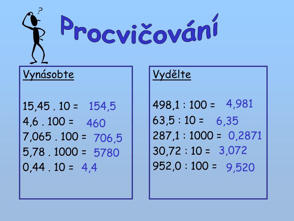 Vynásobte 15,45. 10 = 4,6. 100 = 7,065. 100 = 5,78. 1000 = 0,44. 10 = Vydělte 498,1 : 100 = 63,5 : 10 = 287,1 : 1000 = 30,72 : 10 = 952,0 : 100 = 154,