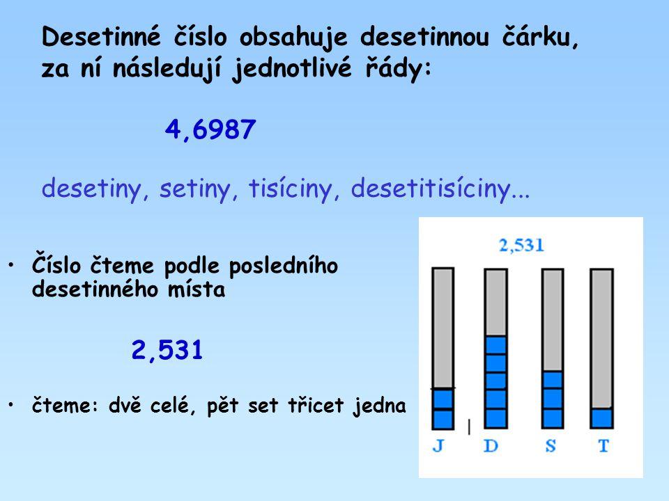 Desetinné číslo obsahuje desetinnou čárku, za ní následují jednotlivé řády: 4,6987 desetiny, setiny, tisíciny, desetitisíciny... •Číslo čteme podle po