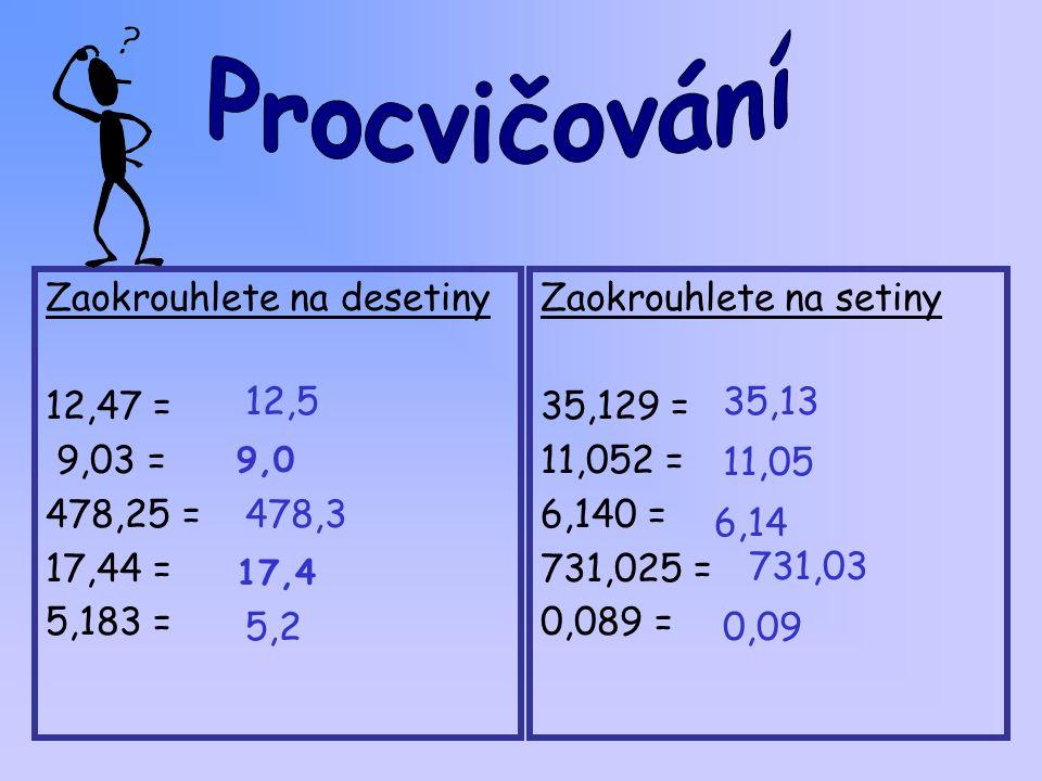 Zaokrouhlete na desetiny 12,47 = 9,03 = 478,25 = 17,44 = 5,183 = Zaokrouhlete na setiny 35,129 = 11,052 = 6,140 = 731,025 = 0,089 = 12,5 9,0 478,3 17,4 5,2 35,13 11,05 6,14 731,03 0,09