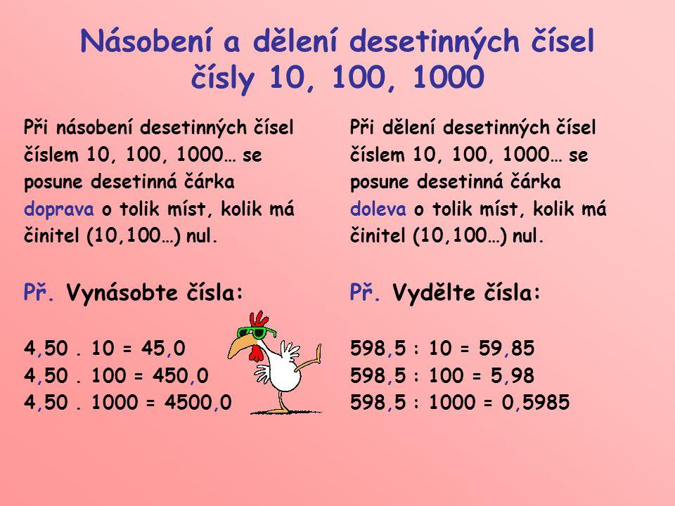 Násobení a dělení desetinných čísel čísly 10, 100, 1000 Při násobení desetinných čísel číslem 10, 100, 1000… se posune desetinná čárka doprava o tolik míst, kolik má činitel (10,100…) nul.