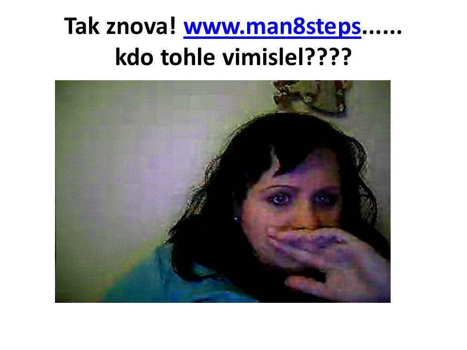 Tak znova! www.man8steps...... kdo tohle vimislel????www.man8steps