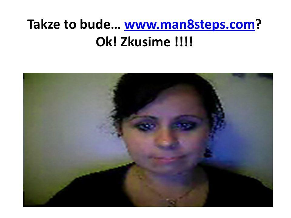 Takze to bude… www.man8steps.com Ok! Zkusime !!!!www.man8steps.com