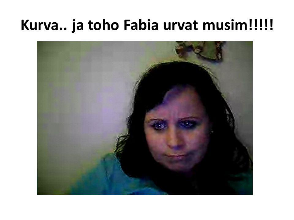 Kurva.. ja toho Fabia urvat musim!!!!!
