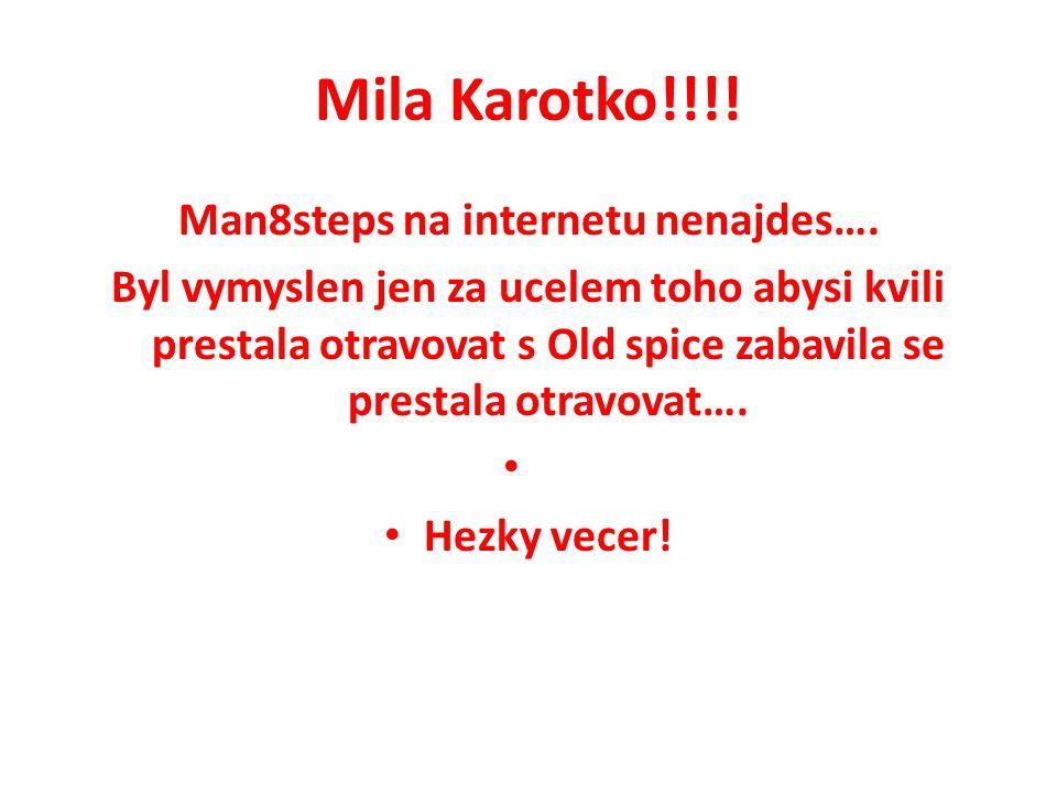 Mila Karotko!!!! Man8steps na internetu nenajdes…. Byl vymyslen jen za ucelem toho abysi kvili prestala otravovat s Old spice zabavila se prestala otr