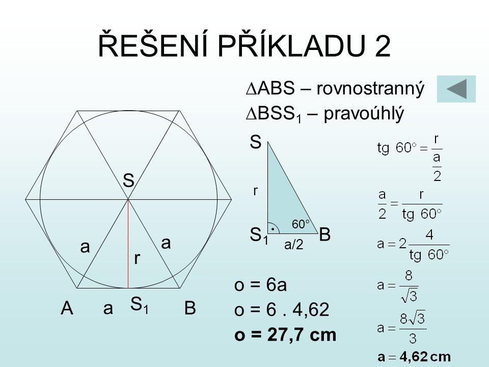 ŘEŠENÍ PŘÍKLADU 2  ABS – rovnostranný  BSS 1 – pravoúhlý A S B r a a a S1S1 o = 6a o = 6. 4,62 o = 27,7 cm BS1S1 S r 60° a/2