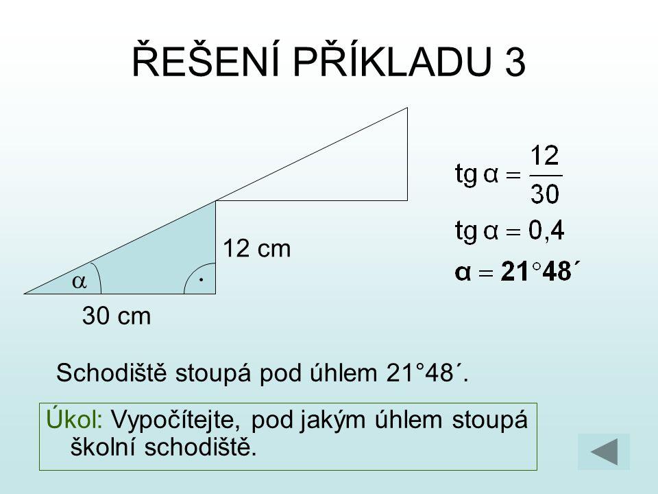 ŘEŠENÍ PŘÍKLADU 3 Schodiště stoupá pod úhlem 21°48´. 30 cm 12 cm  Úkol: Vypočítejte, pod jakým úhlem stoupá školní schodiště.