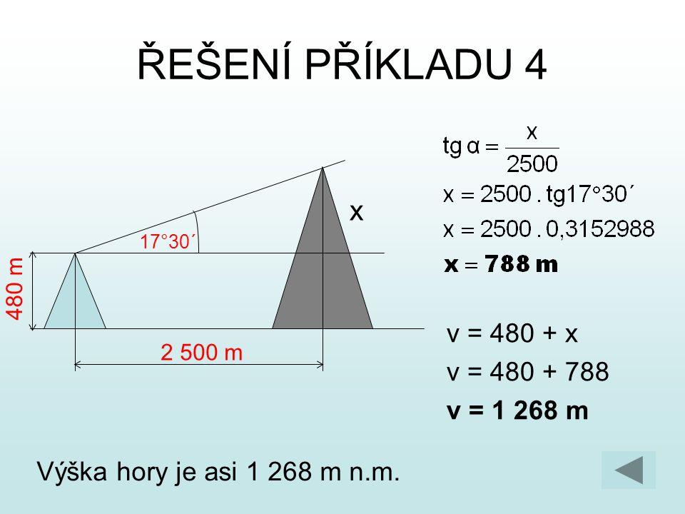 ŘEŠENÍ PŘÍKLADU 4 v = 480 + x v = 480 + 788 v = 1 268 m x Výška hory je asi 1 268 m n.m. 480 m 2 500 m 17°30´
