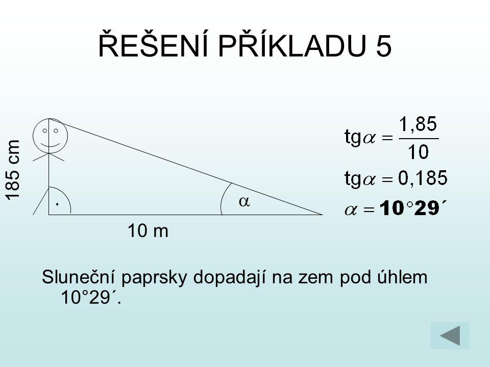 ŘEŠENÍ PŘÍKLADU 5 Sluneční paprsky dopadají na zem pod úhlem 10°29´. 10 m 185 cm 