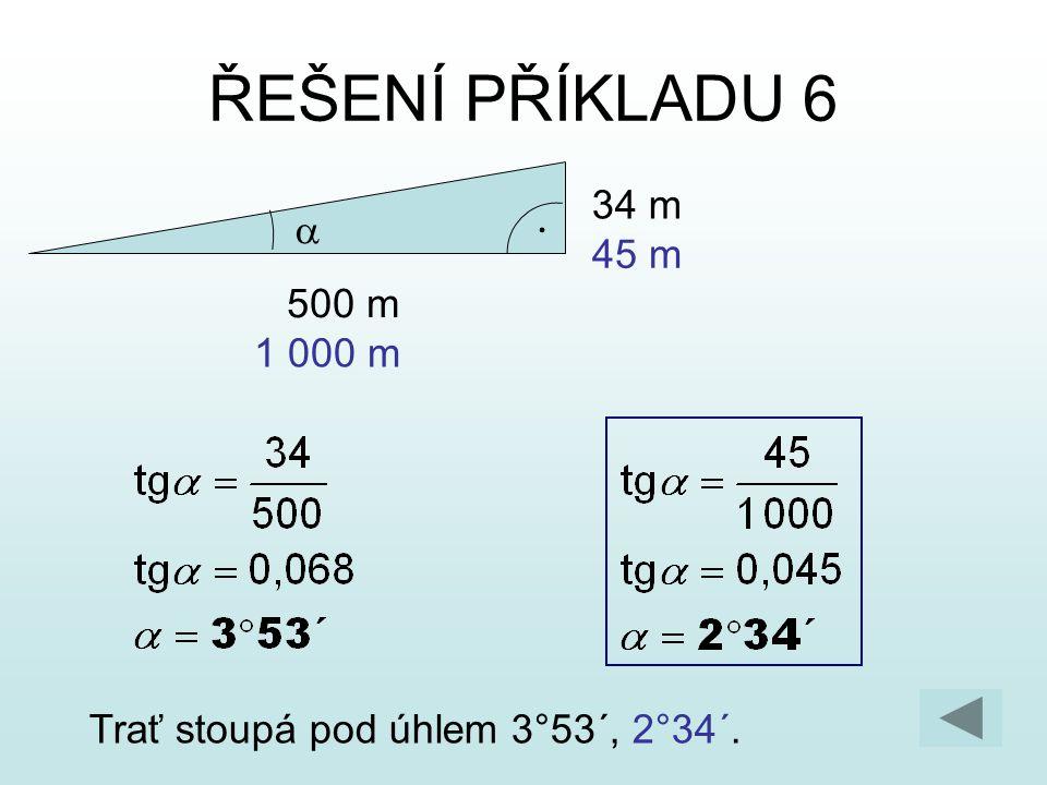ŘEŠENÍ PŘÍKLADU 6 Trať stoupá pod úhlem 3°53´, 2°34´. 500 m 34 m  1 000 m 45 m