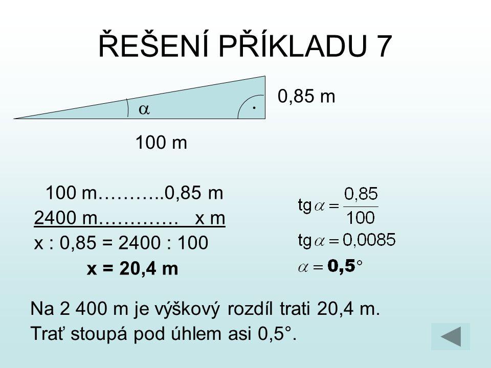 ŘEŠENÍ PŘÍKLADU 7 100 m 0,85 m  100 m………..0,85 m 2400 m…………. x m x : 0,85 = 2400 : 100 x = 20,4 m Na 2 400 m je výškový rozdíl trati 20,4 m. Trať sto