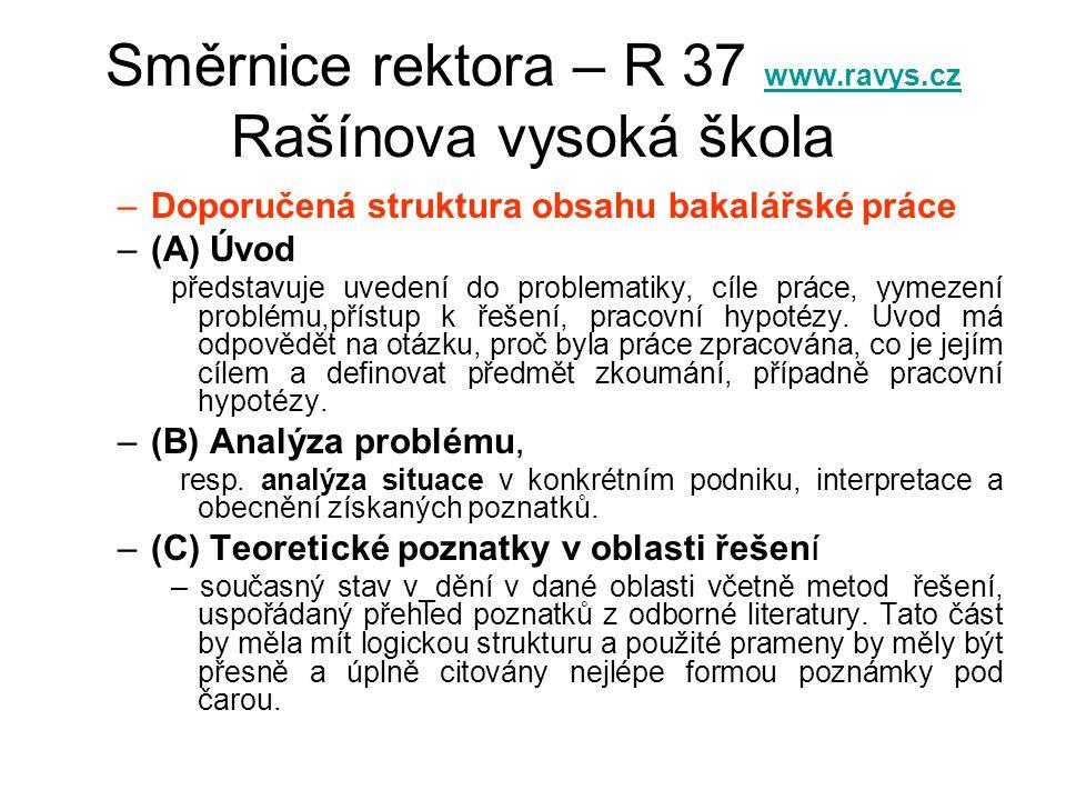 Směrnice rektora – R 37 www.ravys.cz Rašínova vysoká škola www.ravys.cz –Doporučená struktura obsahu bakalářské práce –(A) Úvod představuje uvedení do problematiky, cíle práce, vymezení problému,přístup k řešení, pracovní hypotézy.