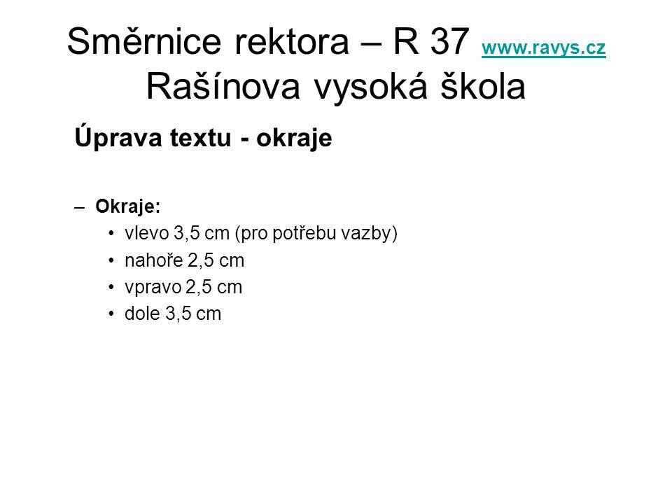 Směrnice rektora – R 37 www.ravys.cz Rašínova vysoká škola www.ravys.cz Úprava textu - okraje –Okraje: •vlevo 3,5 cm (pro potřebu vazby) •nahoře 2,5 cm •vpravo 2,5 cm •dole 3,5 cm
